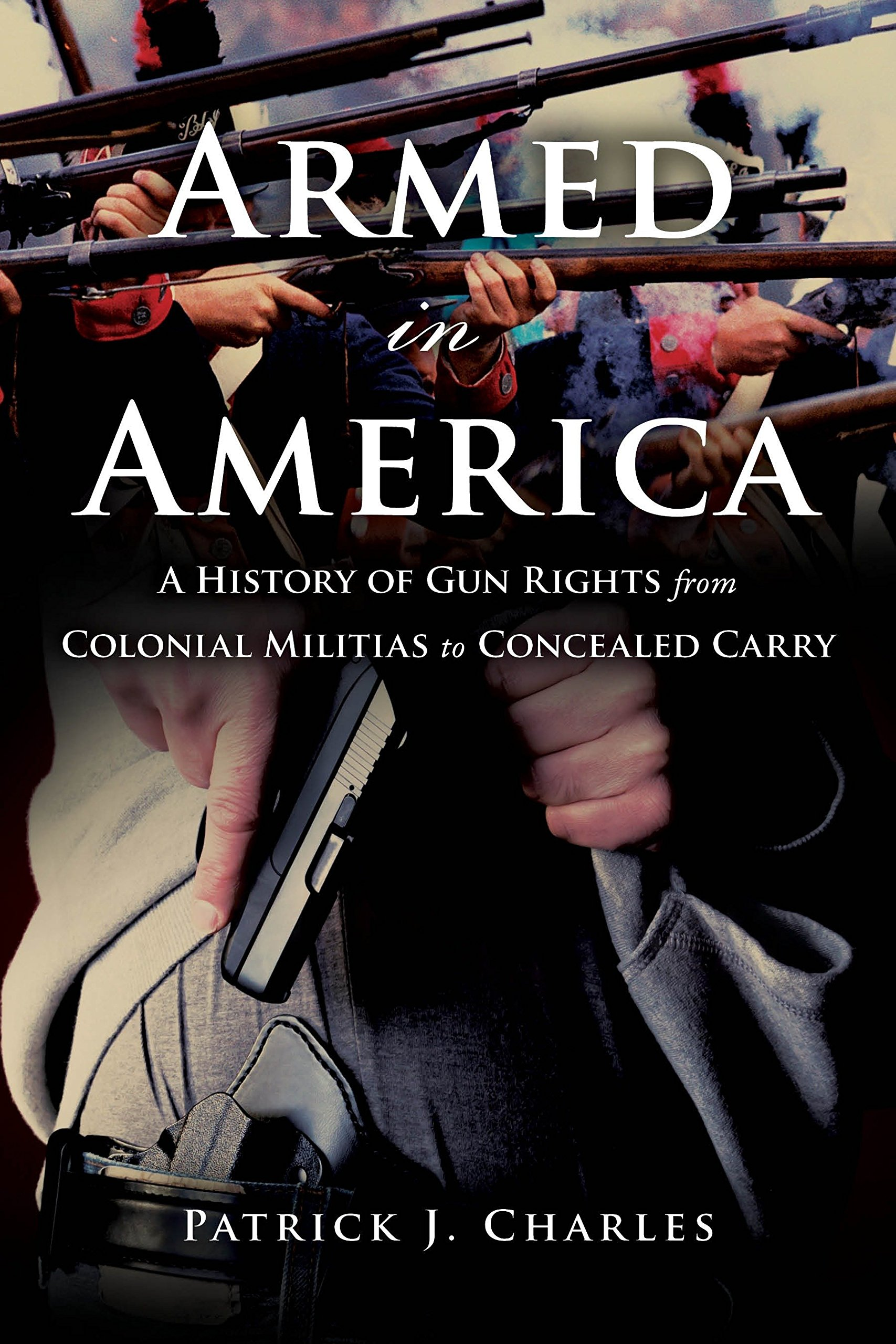Armed in America:A History of Gun Rights from Colonial Militias to Concealed Carry