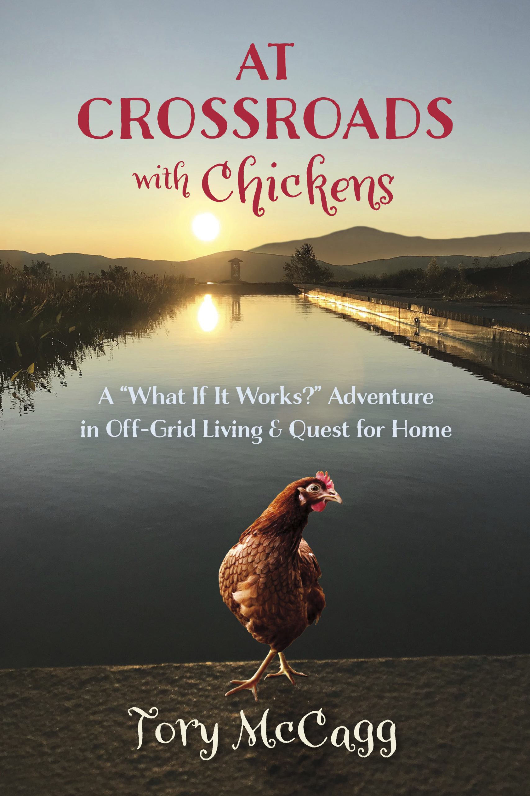 "At Crossroads with Chickens: A ""What If It Works?"" Adventure in Off-Grid Living & Quest for Home"