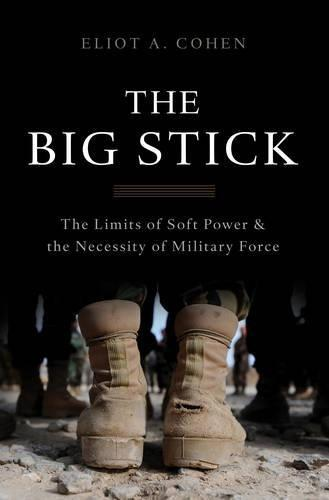The Big Stick : The Limits of Soft Power and the Necessity of Military Force