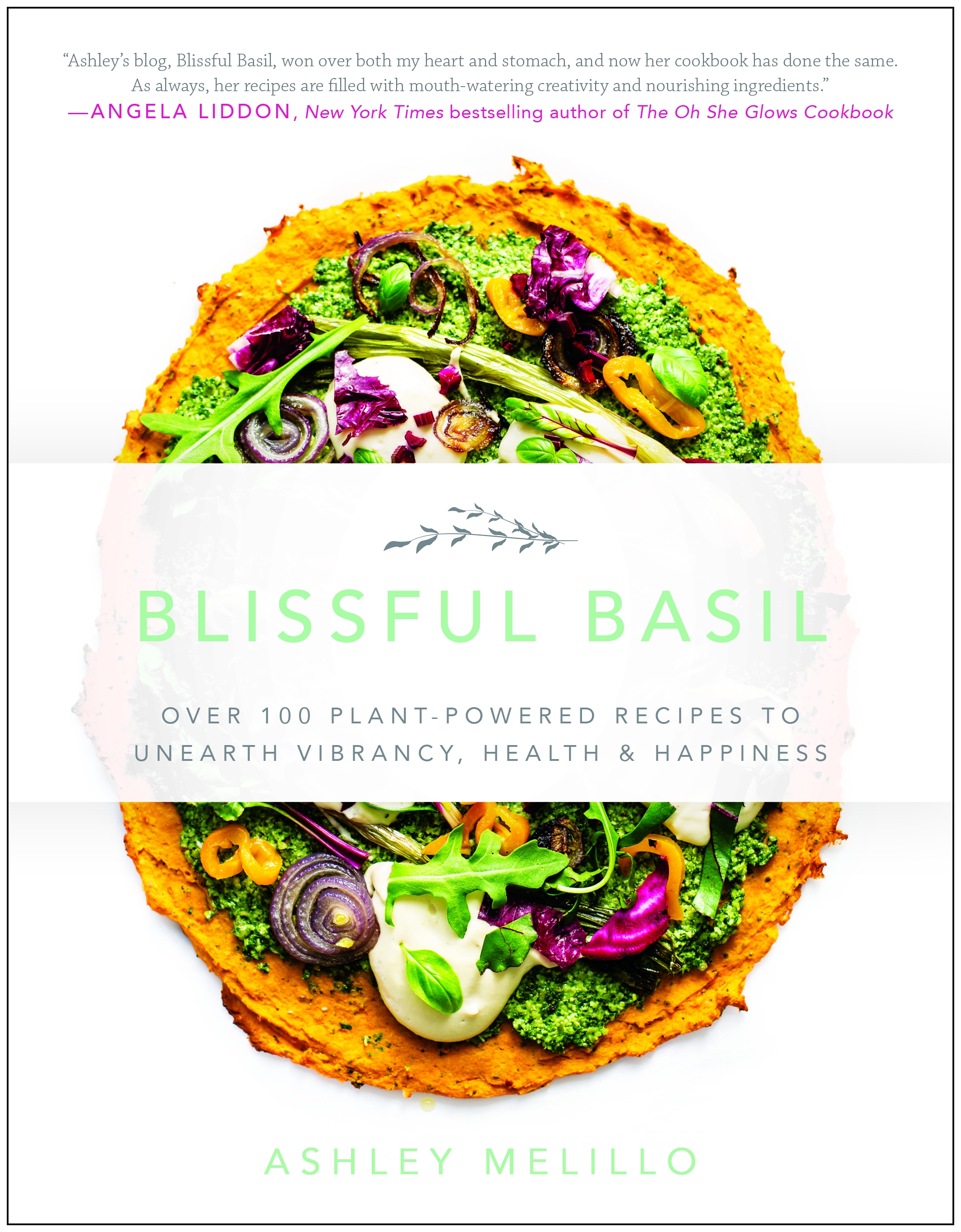 Blissful Basil : Over 100 Plant-Powered Recipes to Unearth Vibrancy, Health, and Happiness