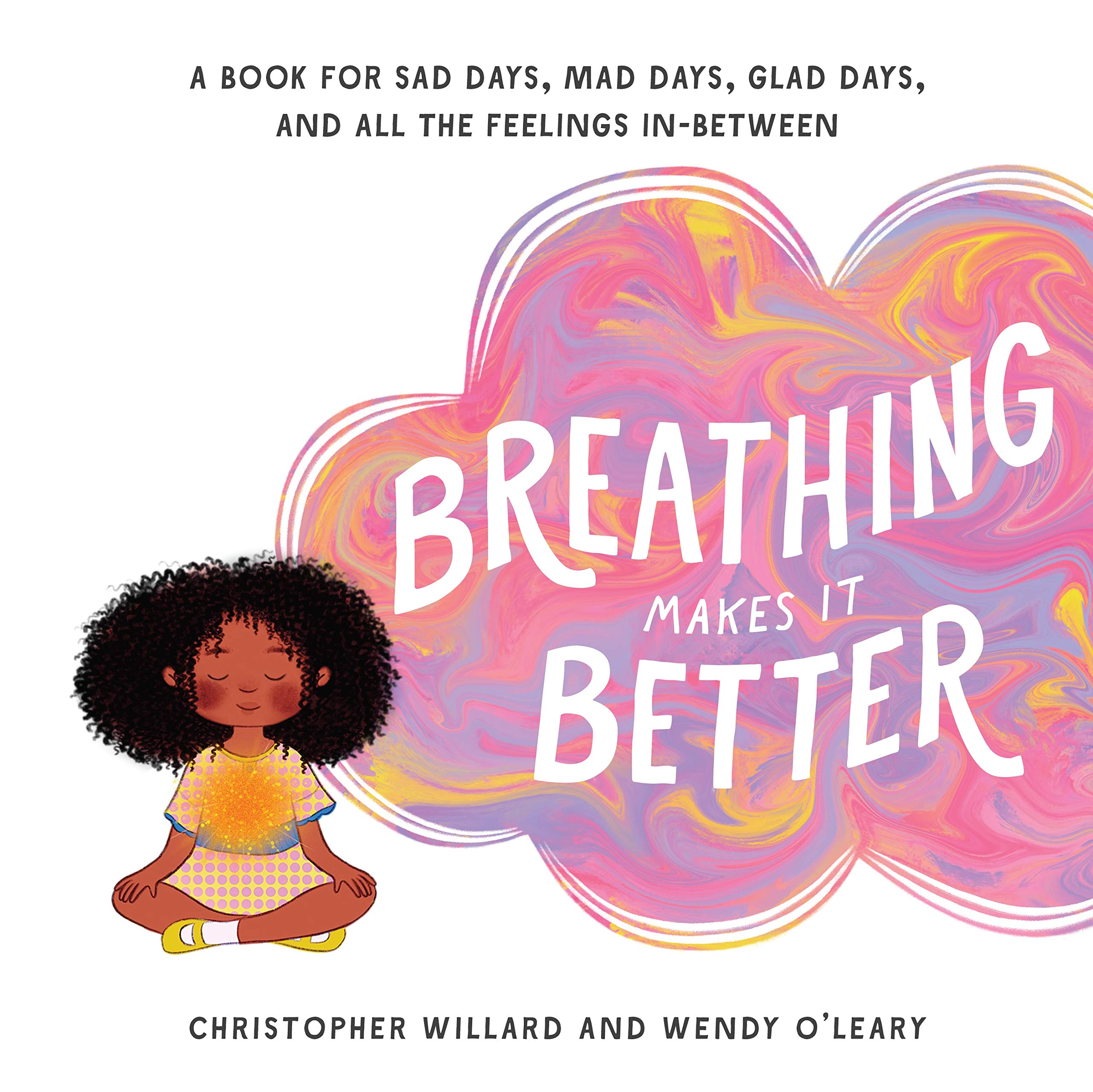 Breathing Makes It Better: A Book for Sad Days, Mad Days, Glad Days, and All the Feelings In-Between