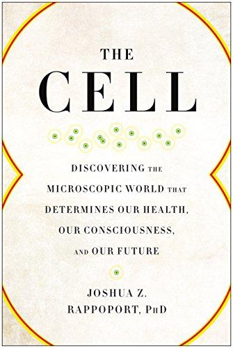 The Cell: Discovering the Microscopic World that Determines Our Health, Our Consciousness, and Our Future