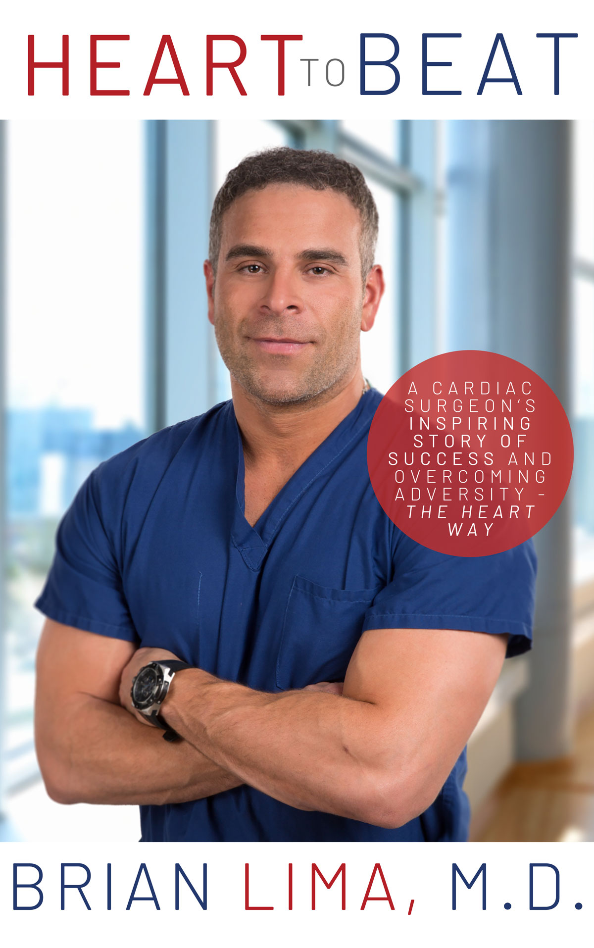 Heart To Beat: A Cardiac Surgeon's Inspiring Story of Success and Overcoming Adversity--The Heart Way