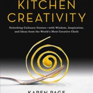 Kitchen Creativity: Unlocking Culinary Genius—with Wisdom, Inspiration, and Ideas from the World's Most Creative Chefs