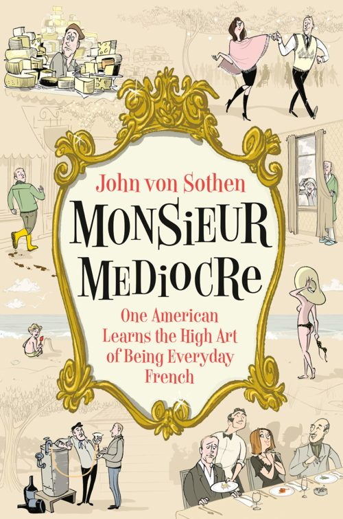 Monsieur Mediocre: One American Learns the High Art of Being Everyday French