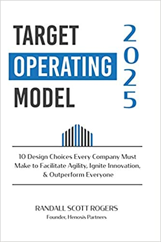 Target Operating Model 2025: 10 Design Choices Every Company Must Make to Facilitate Agility, Ignite Innovation, & Outperform Everyone