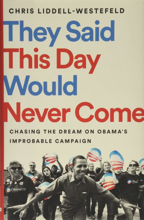They Said This Day Would Never Come: Chasing the Dream on Obama's Improbable Campaign