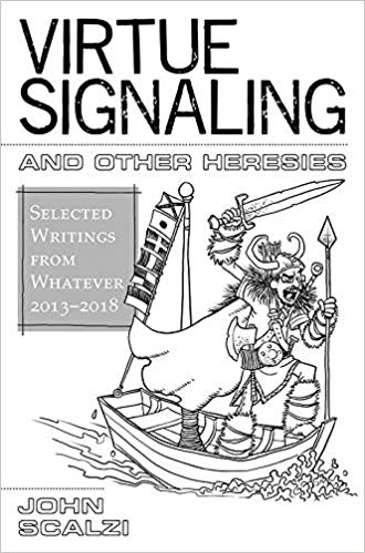 Virtue Signaling And Other Heresies: Selected Writings From Whatever 2013-2018